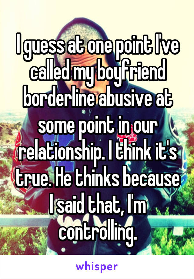 I guess at one point I've called my boyfriend borderline abusive at some point in our relationship. I think it's true. He thinks because I said that, I'm controlling.