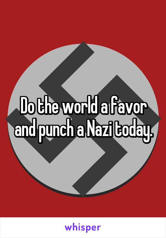 Do the world a favor and punch a Nazi today.