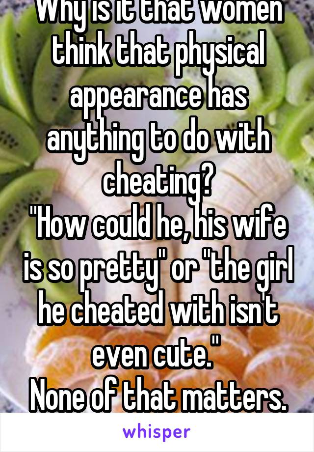"""Why is it that women think that physical appearance has anything to do with cheating? """"How could he, his wife is so pretty"""" or """"the girl he cheated with isn't even cute.""""  None of that matters."""