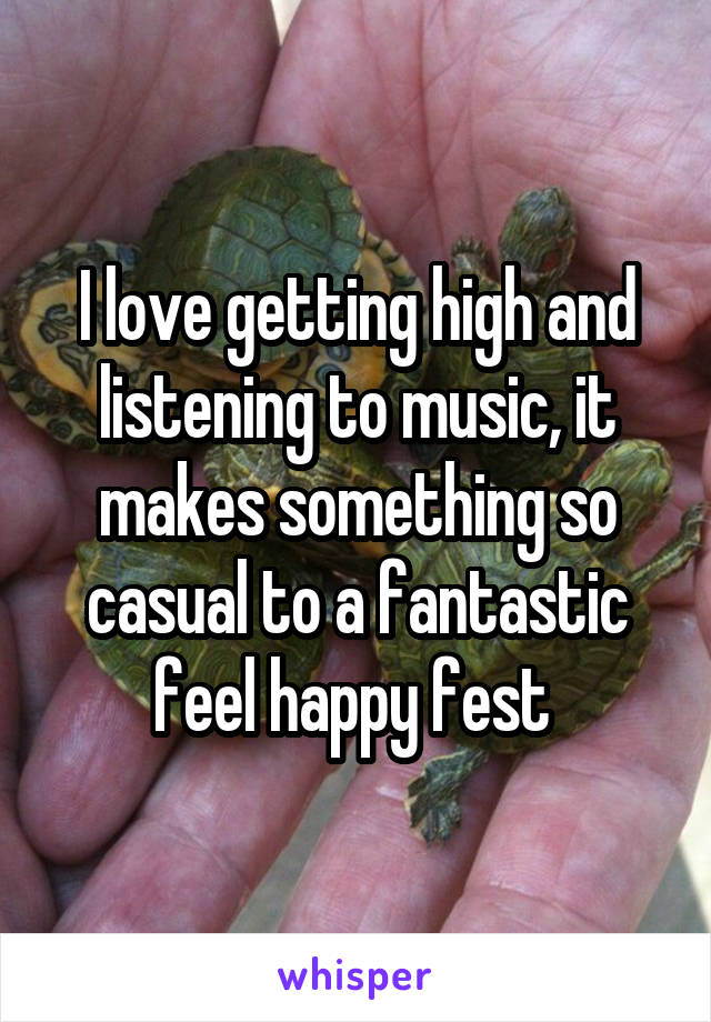 I love getting high and listening to music, it makes something so casual to a fantastic feel happy fest
