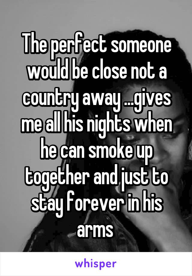 The perfect someone would be close not a country away ...gives me all his nights when he can smoke up together and just to stay forever in his arms