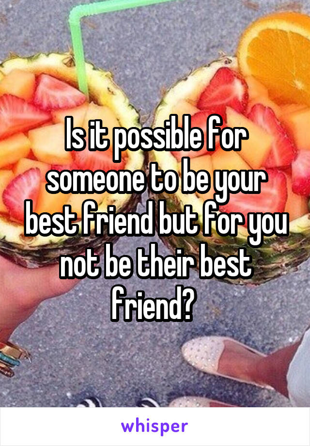 Is it possible for someone to be your best friend but for you not be their best friend?