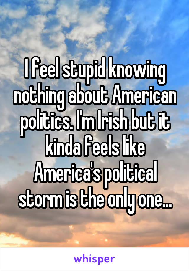 I feel stupid knowing nothing about American politics. I'm Irish but it kinda feels like America's political storm is the only one...