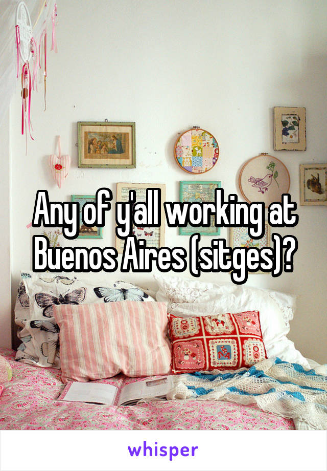 Any of y'all working at Buenos Aires (sitges)?