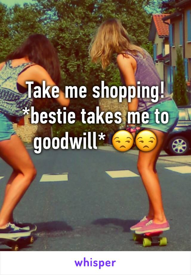 Take me shopping!  *bestie takes me to goodwill* 😒😒