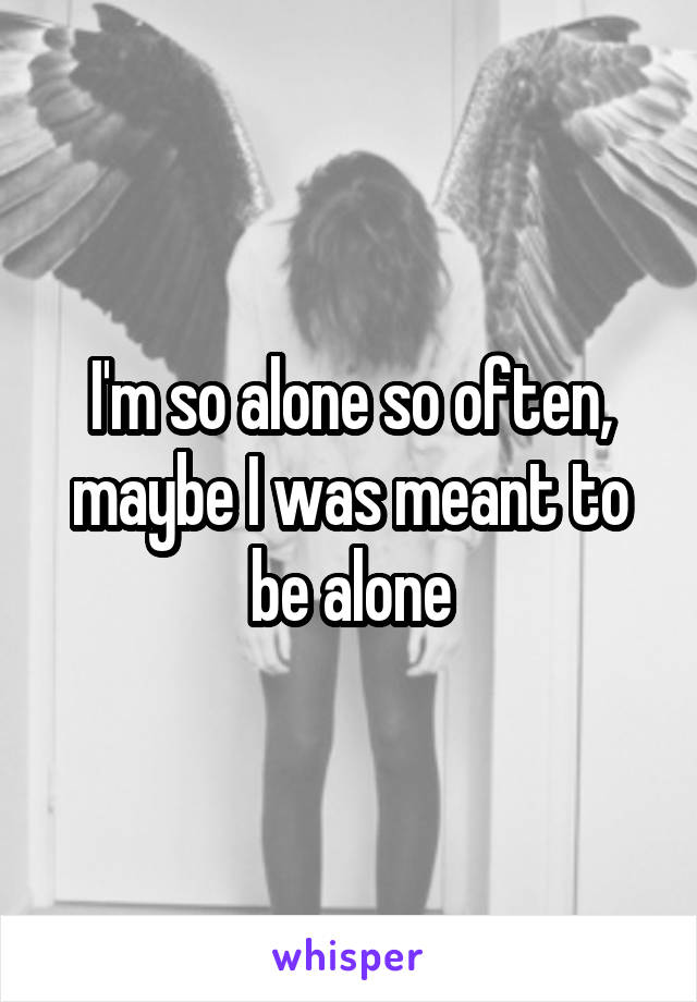 I'm so alone so often, maybe I was meant to be alone