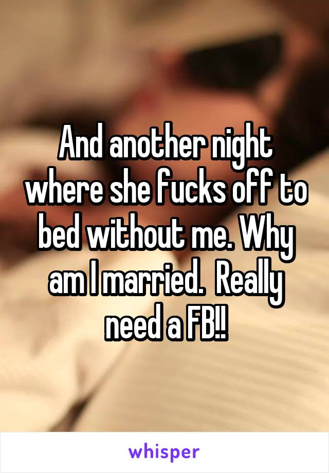 And another night where she fucks off to bed without me. Why am I married.  Really need a FB!!