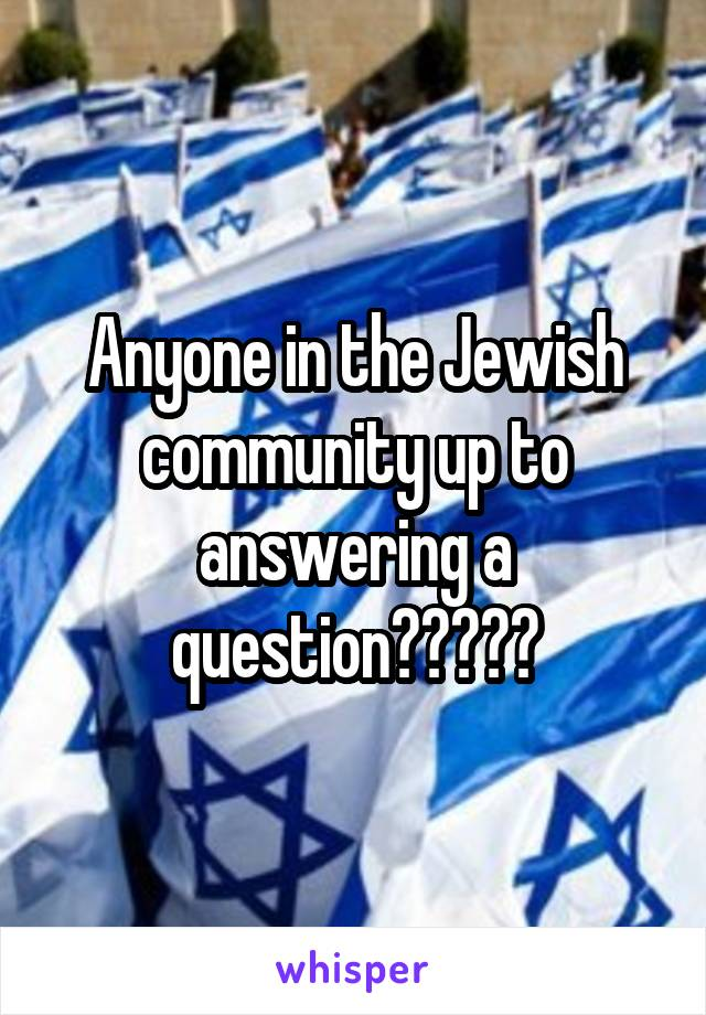 Anyone in the Jewish community up to answering a question?????