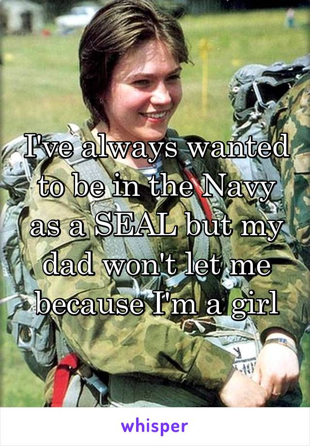 I've always wanted to be in the Navy as a SEAL but my dad won't let me because I'm a girl