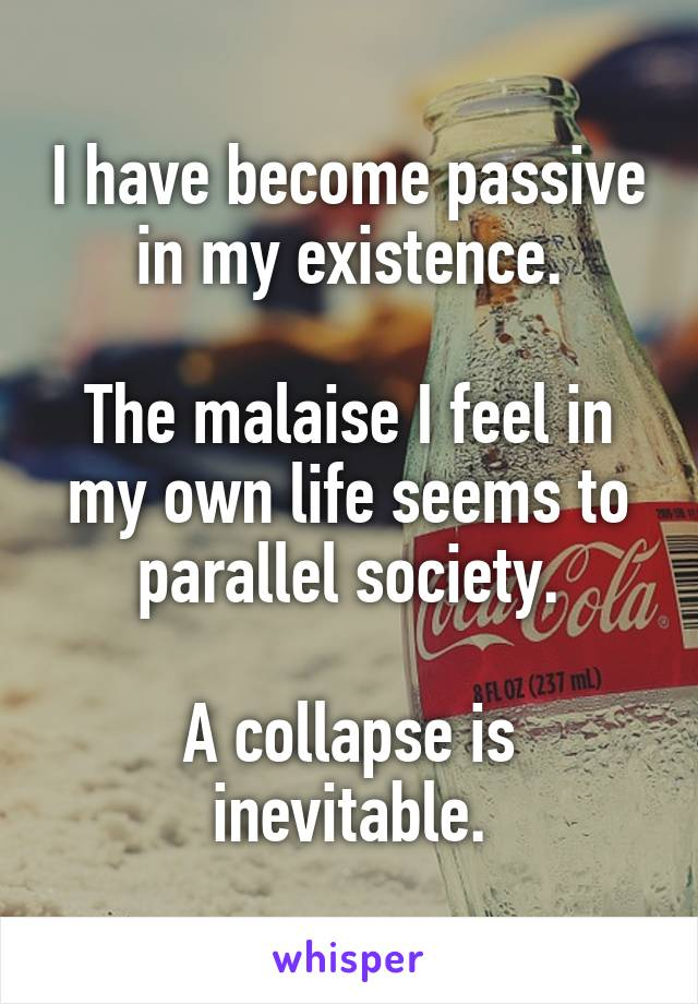 I have become passive in my existence.  The malaise I feel in my own life seems to parallel society.  A collapse is inevitable.