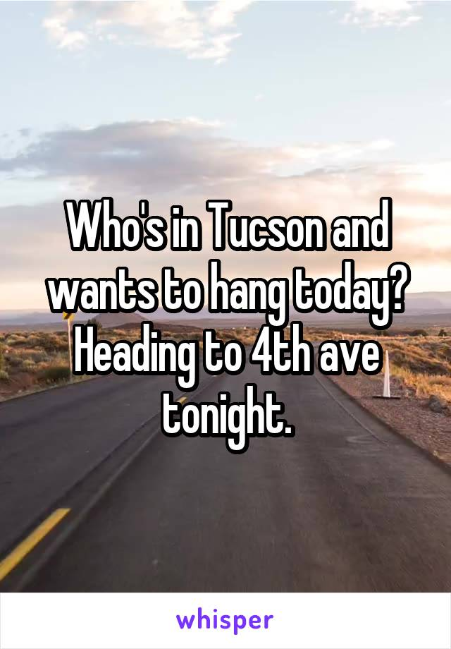 Who's in Tucson and wants to hang today? Heading to 4th ave tonight.