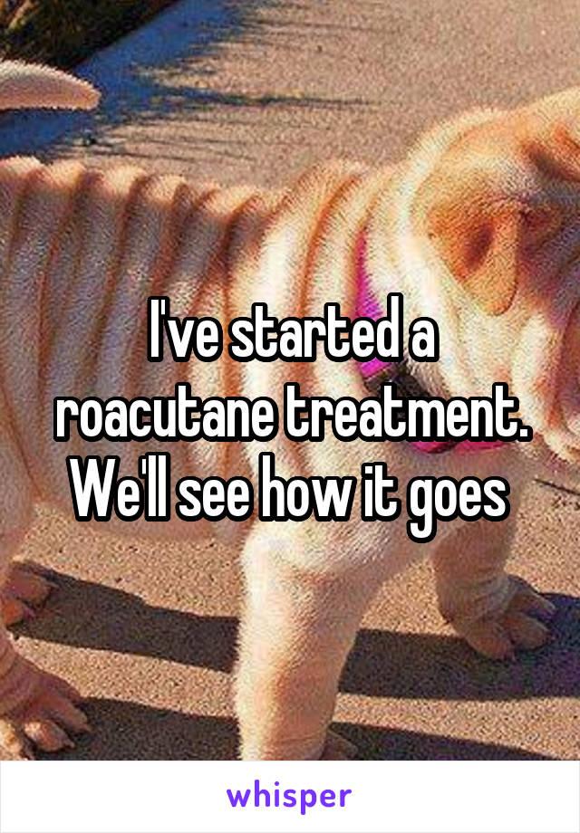 I've started a roacutane treatment. We'll see how it goes
