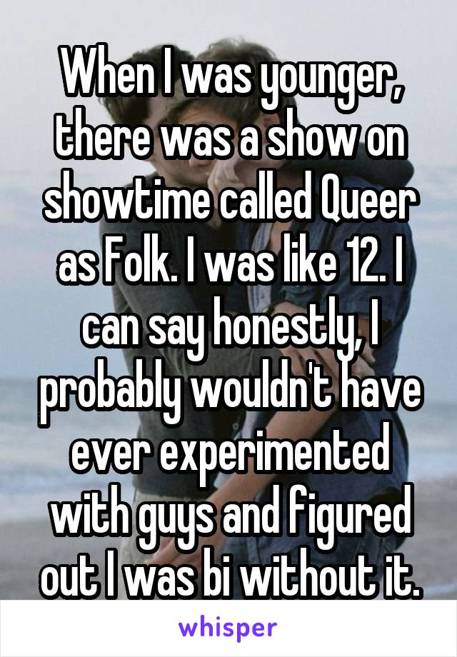 When I was younger, there was a show on showtime called Queer as Folk. I was like 12. I can say honestly, I probably wouldn't have ever experimented with guys and figured out I was bi without it.