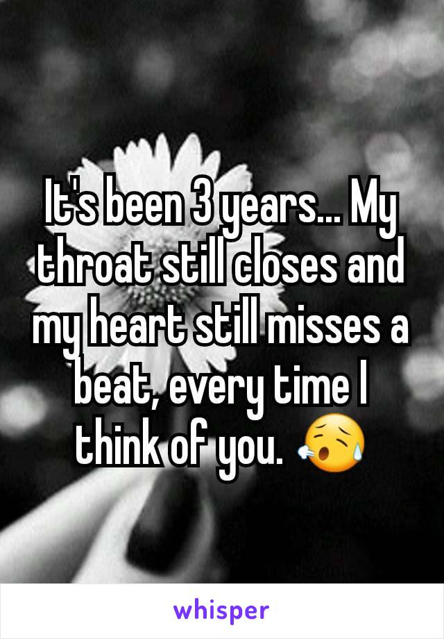 It's been 3 years... My throat still closes and my heart still misses a beat, every time I think of you. 😥