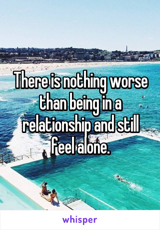 There is nothing worse than being in a relationship and still feel alone.