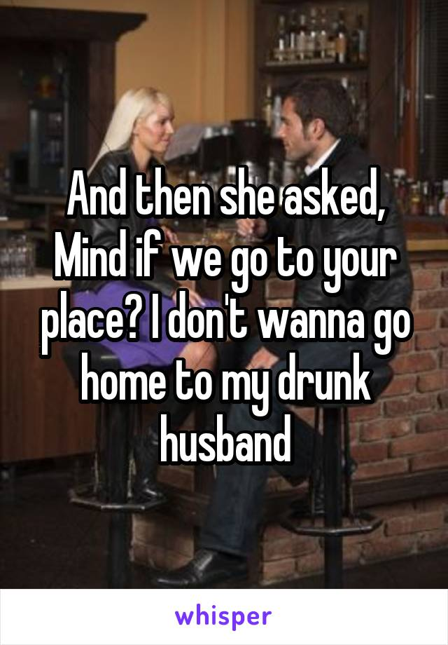 And then she asked, Mind if we go to your place? I don't wanna go home to my drunk husband