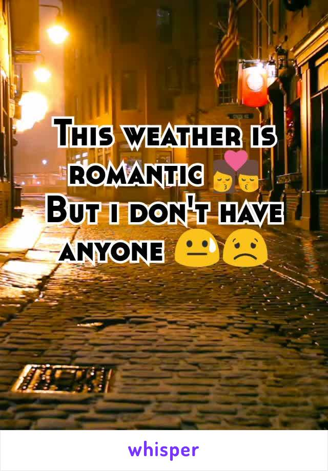 This weather is romantic 👩❤️💋👨 But i don't have anyone 😓😟