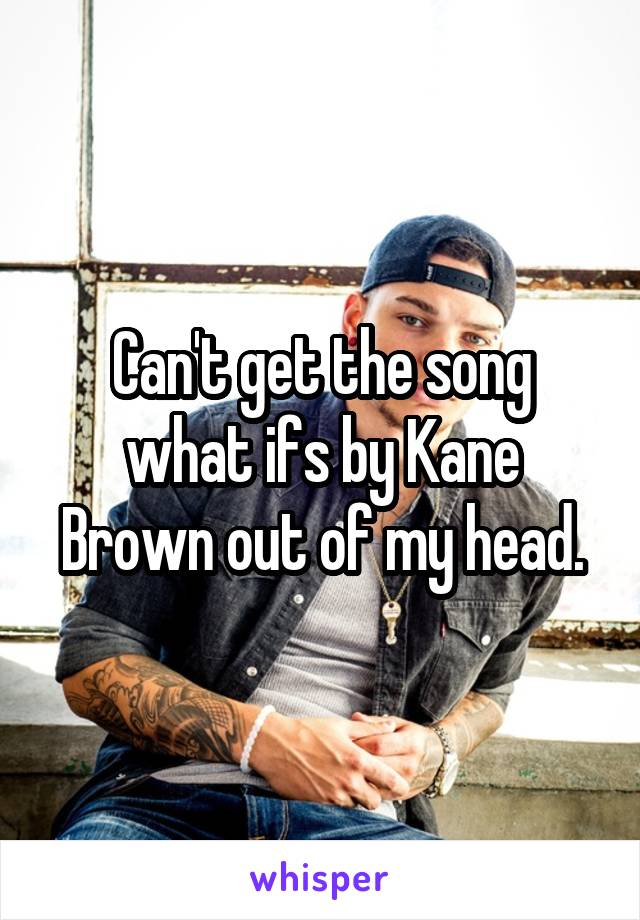 Can't get the song what ifs by Kane Brown out of my head.