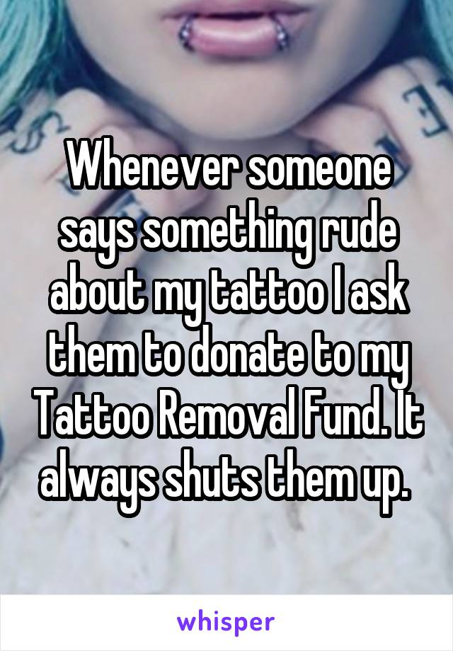 Whenever someone says something rude about my tattoo I ask them to donate to my Tattoo Removal Fund. It always shuts them up.