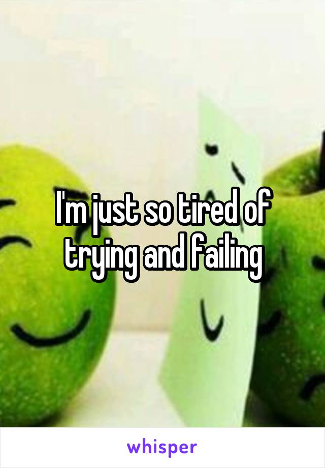 I'm just so tired of trying and failing