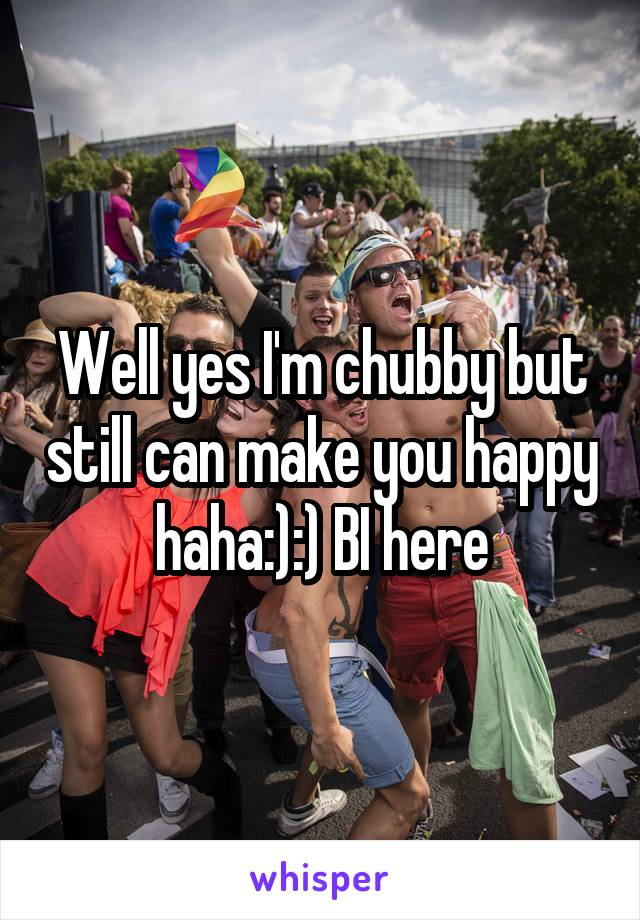 Well yes I'm chubby but still can make you happy haha:):) BI here