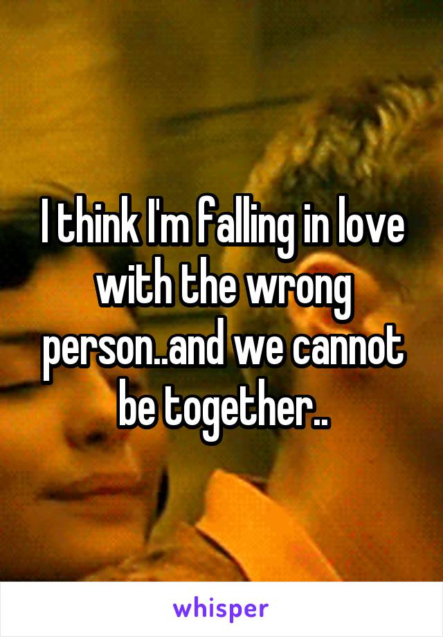 I think I'm falling in love with the wrong person..and we cannot be together..