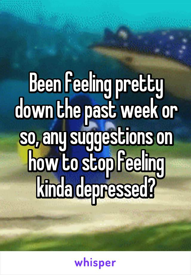 Been feeling pretty down the past week or so, any suggestions on how to stop feeling kinda depressed?