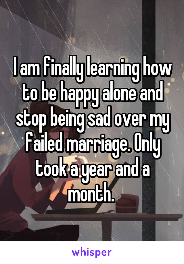 I am finally learning how to be happy alone and stop being sad over my failed marriage. Only took a year and a month.