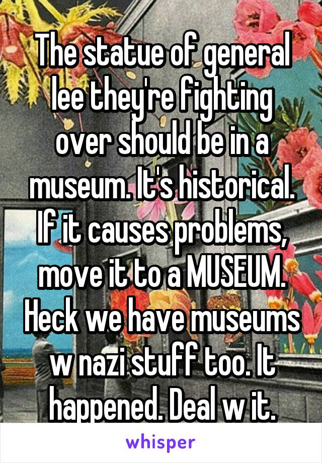 The statue of general lee they're fighting over should be in a museum. It's historical. If it causes problems, move it to a MUSEUM. Heck we have museums w nazi stuff too. It happened. Deal w it.