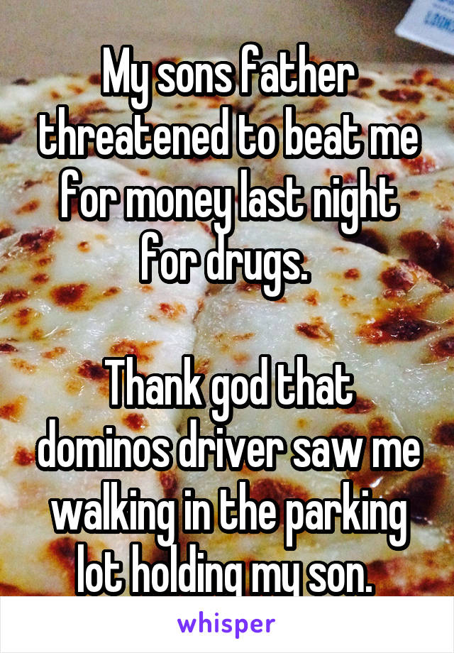 My sons father threatened to beat me for money last night for drugs.   Thank god that dominos driver saw me walking in the parking lot holding my son.