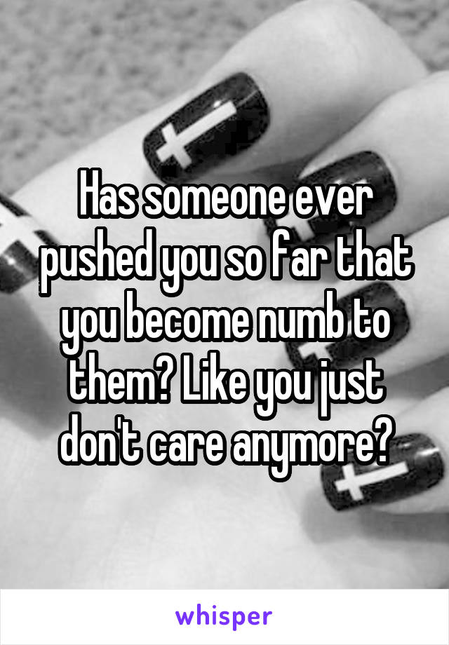 Has someone ever pushed you so far that you become numb to them? Like you just don't care anymore?