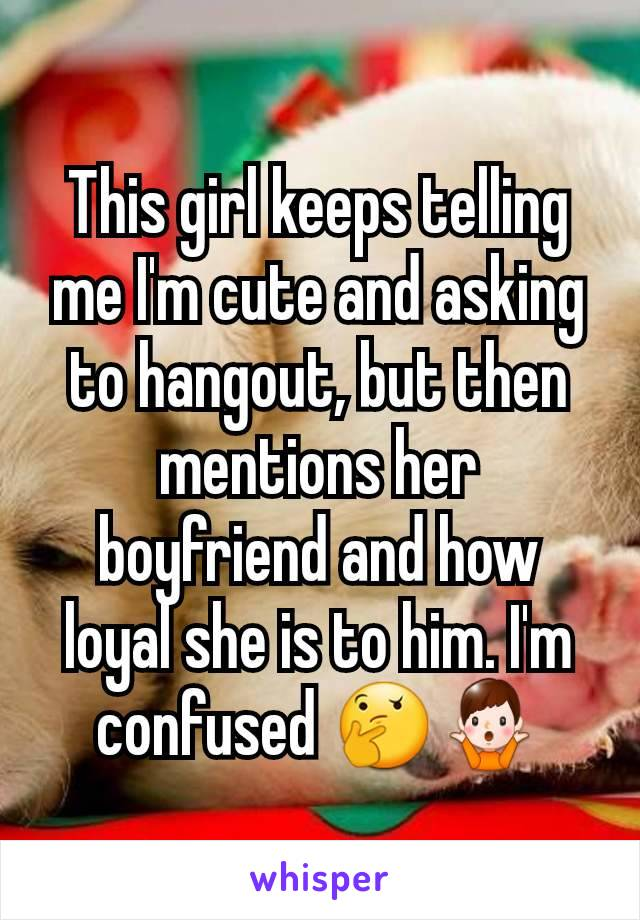This girl keeps telling me I'm cute and asking to hangout, but then mentions her boyfriend and how loyal she is to him. I'm confused 🤔🤷♂️