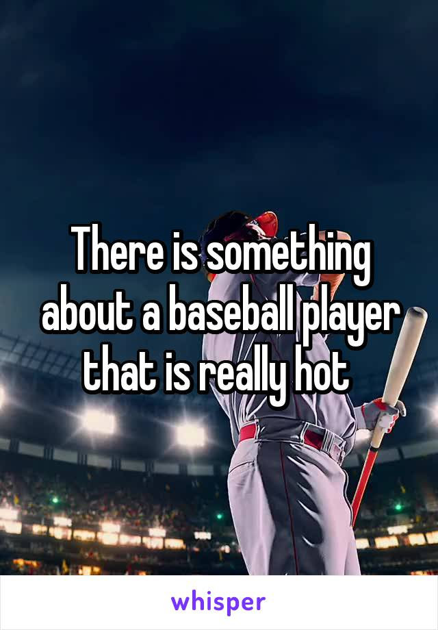 There is something about a baseball player that is really hot
