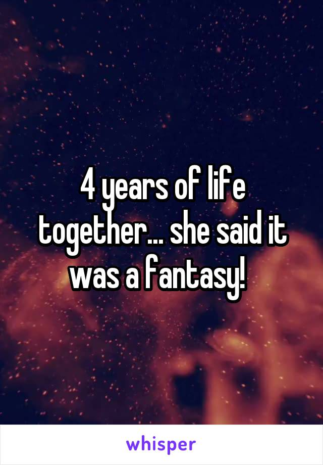 4 years of life together... she said it was a fantasy!