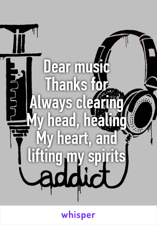 Dear music  Thanks for  Always clearing  My head, healing  My heart, and  lifting my spirits