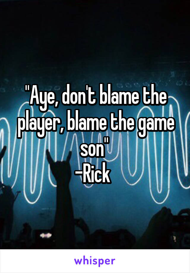 """""""Aye, don't blame the player, blame the game son""""  -Rick"""