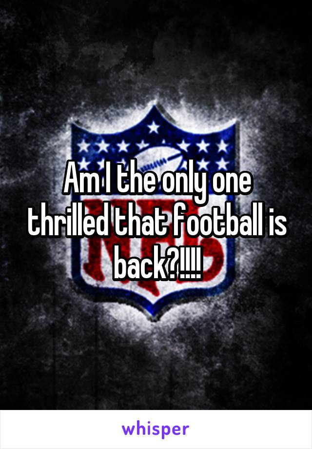 Am I the only one thrilled that football is back?!!!!