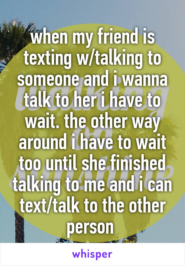 when my friend is texting w/talking to someone and i wanna talk to her i have to wait. the other way around i have to wait too until she finished talking to me and i can text/talk to the other person
