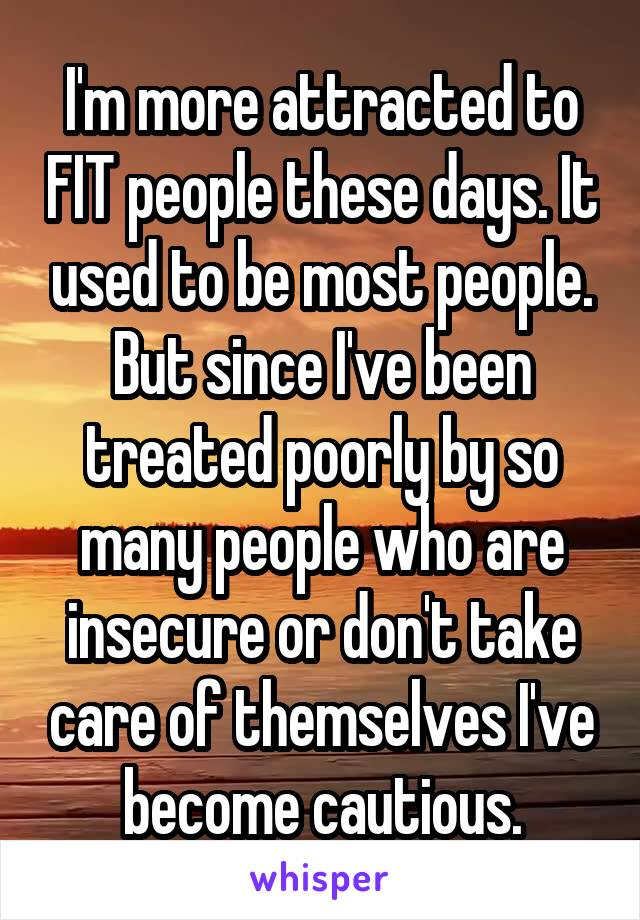 I'm more attracted to FIT people these days. It used to be most people. But since I've been treated poorly by so many people who are insecure or don't take care of themselves I've become cautious.