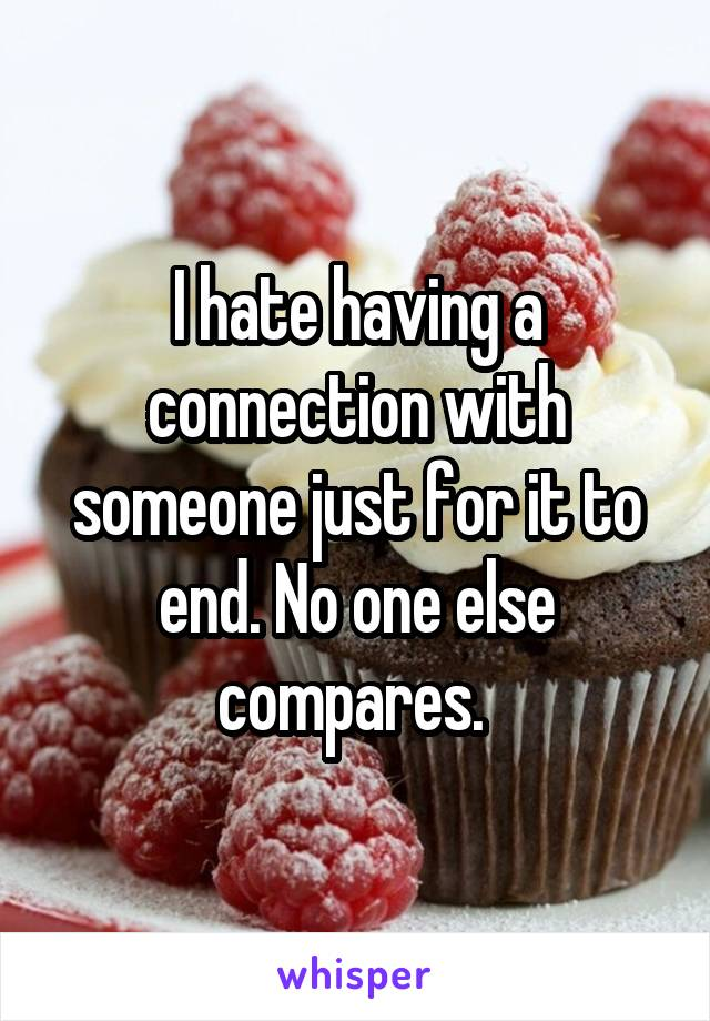 I hate having a connection with someone just for it to end. No one else compares.