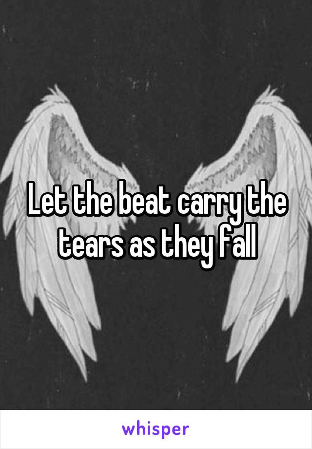 Let the beat carry the tears as they fall