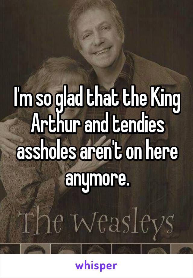 I'm so glad that the King Arthur and tendies assholes aren't on here anymore.