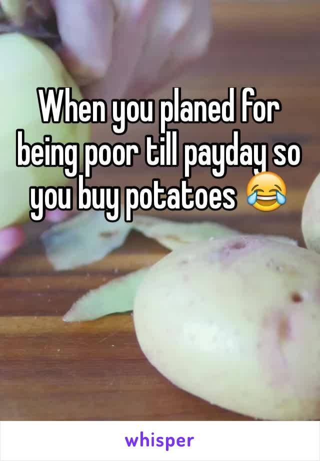 When you planed for being poor till payday so you buy potatoes 😂