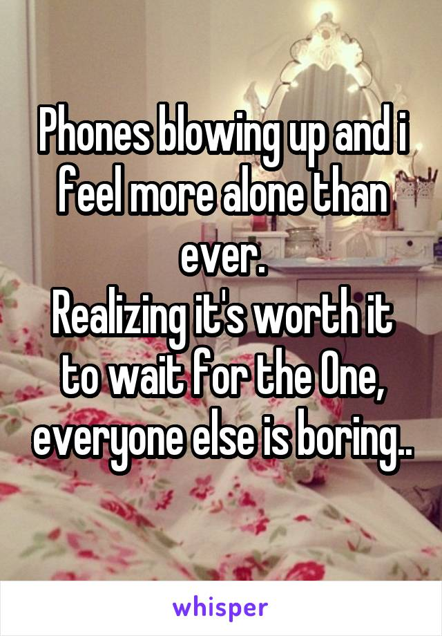Phones blowing up and i feel more alone than ever. Realizing it's worth it to wait for the One, everyone else is boring..