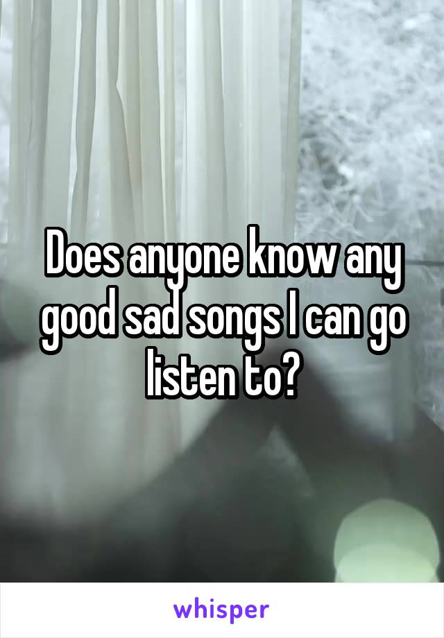 Does anyone know any good sad songs I can go listen to?
