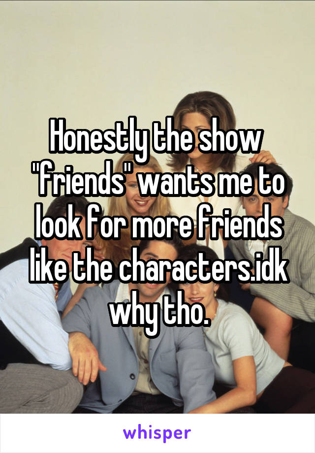 """Honestly the show  """"friends"""" wants me to look for more friends like the characters.idk why tho."""