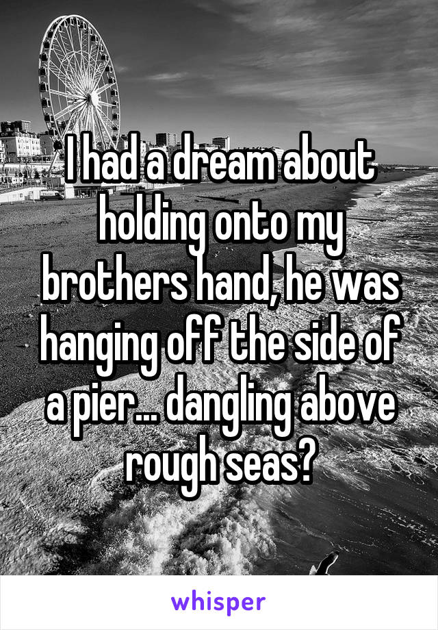 I had a dream about holding onto my brothers hand, he was hanging off the side of a pier... dangling above rough seas?