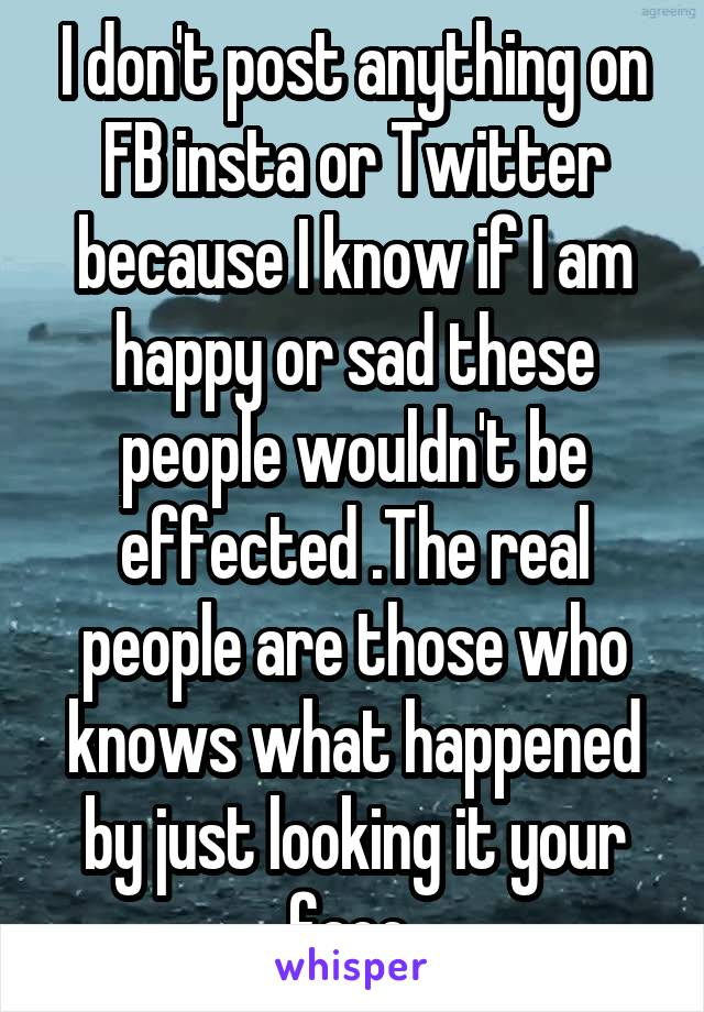 I don't post anything on FB insta or Twitter because I know if I am happy or sad these people wouldn't be effected .The real people are those who knows what happened by just looking it your face