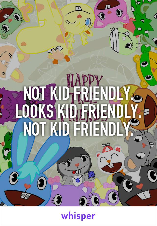 NOT KID FRIENDLY. LOOKS KID FRIENDLY. NOT KID FRIENDLY.