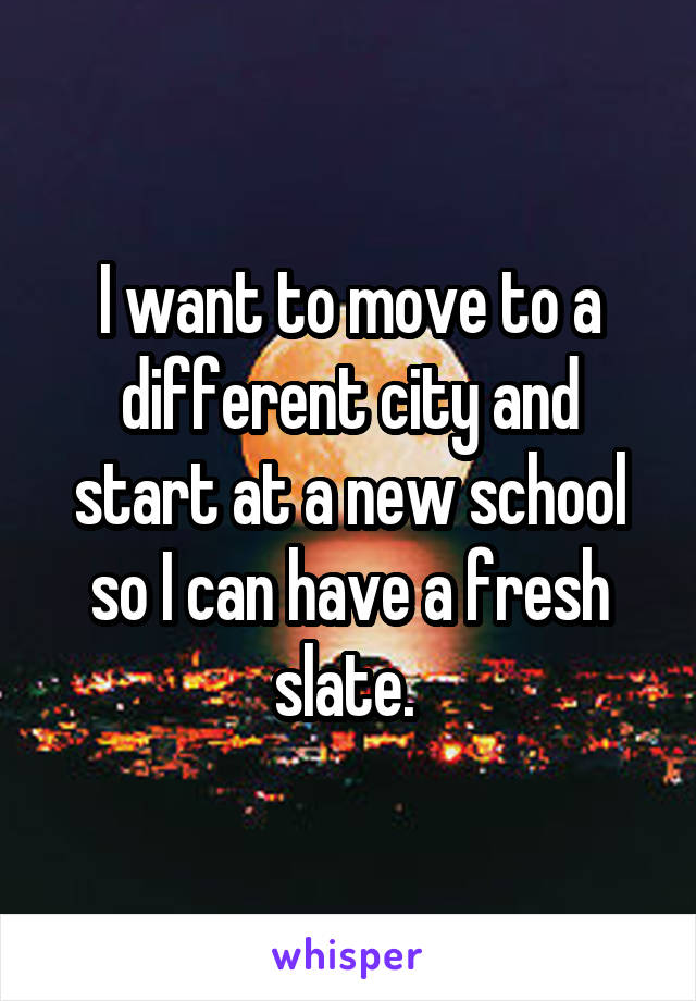 I want to move to a different city and start at a new school so I can have a fresh slate.